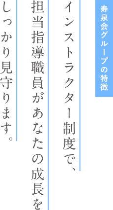 寿泉会グループの特徴 インストラクター制度で、担当指導職員があなたの成長をしっかり見守ります。