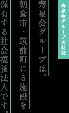 寿泉会グループの特徴 寿泉会グループは、朝倉市・筑前町に5施設を保有する社会福祉法人です。
